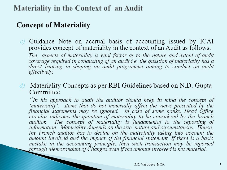 Concept of Materiality c) Guidance Note on accrual basis of accounting issued by ICAI provides concept of materiality in the context of an Audit as follows: The aspects of materiality is vital factor as to the nature and extent of audit coverage required in conducting of an audit i.e.