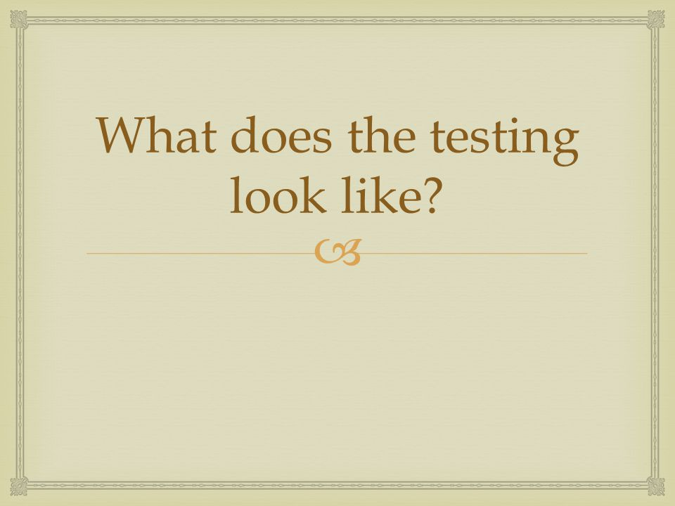  What does the testing look like