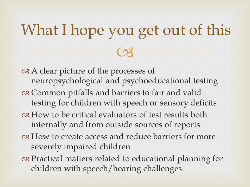   A clear picture of the processes of neuropsychological and psychoeducational testing  Common pitfalls and barriers to fair and valid testing for children with speech or sensory deficits  How to be critical evaluators of test results both internally and from outside sources of reports  How to create access and reduce barriers for more severely impaired children  Practical matters related to educational planning for children with speech/hearing challenges.