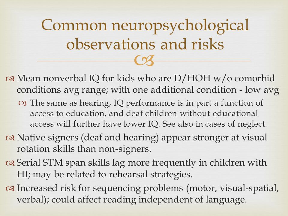   Mean nonverbal IQ for kids who are D/HOH w/o comorbid conditions avg range; with one additional condition - low avg  The same as hearing, IQ performance is in part a function of access to education, and deaf children without educational access will further have lower IQ.