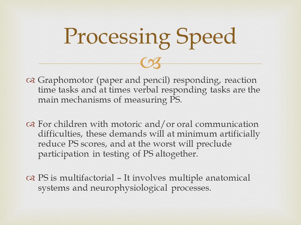  Processing Speed  Graphomotor (paper and pencil) responding, reaction time tasks and at times verbal responding tasks are the main mechanisms of measuring PS.