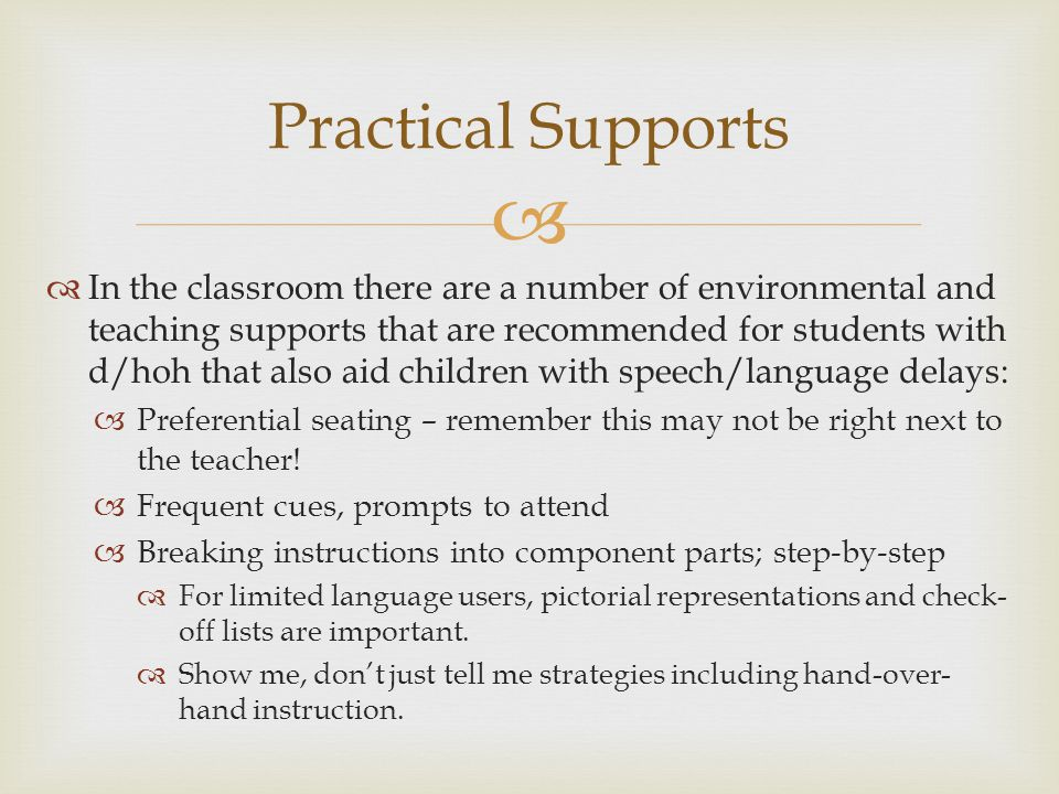   In the classroom there are a number of environmental and teaching supports that are recommended for students with d/hoh that also aid children with speech/language delays:  Preferential seating – remember this may not be right next to the teacher.