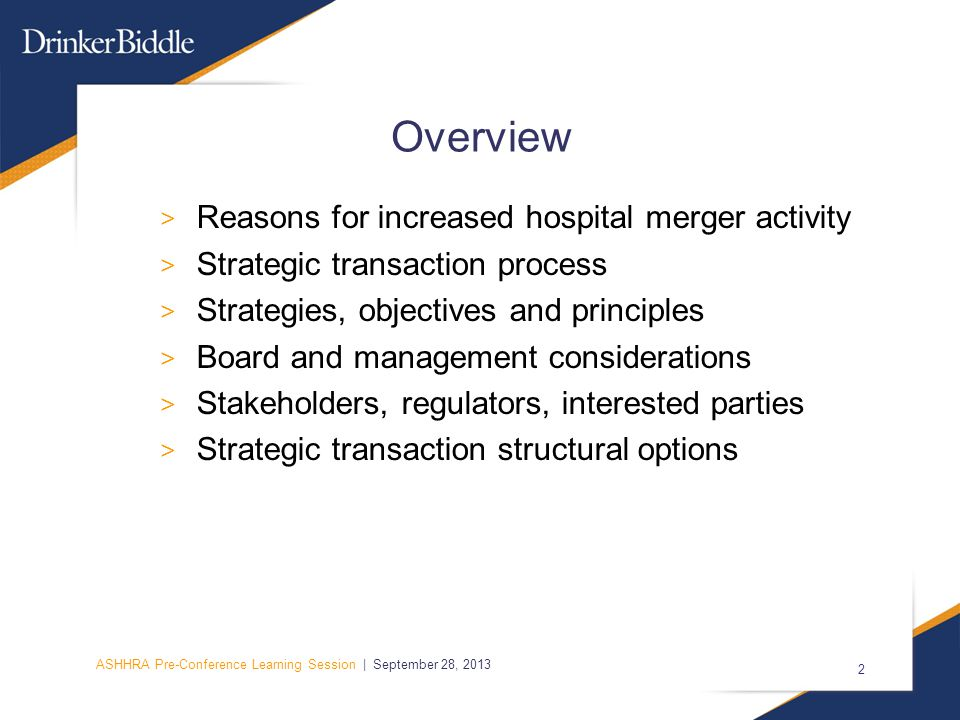ASHHRA Pre-Conference Learning Session | September 28, 2013 2 Overview > Reasons for increased hospital merger activity > Strategic transaction process > Strategies, objectives and principles > Board and management considerations > Stakeholders, regulators, interested parties > Strategic transaction structural options