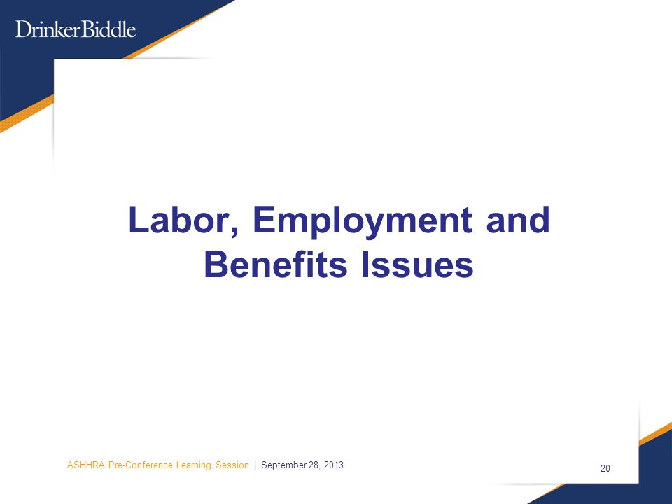 ASHHRA Pre-Conference Learning Session | September 28, 2013 20 Labor, Employment and Benefits Issues