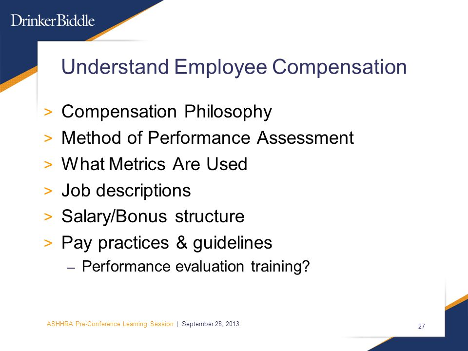ASHHRA Pre-Conference Learning Session | September 28, 2013 27 Understand Employee Compensation > Compensation Philosophy > Method of Performance Assessment > What Metrics Are Used > Job descriptions > Salary/Bonus structure > Pay practices & guidelines – Performance evaluation training