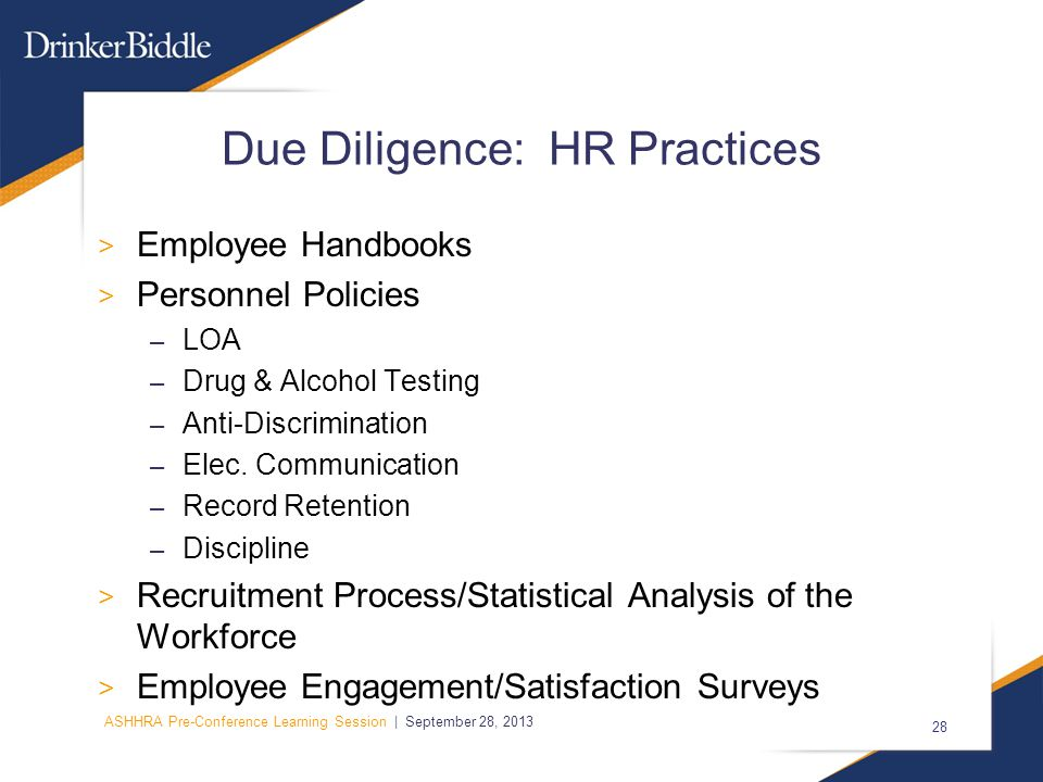 ASHHRA Pre-Conference Learning Session | September 28, 2013 28 Due Diligence: HR Practices > Employee Handbooks > Personnel Policies – LOA – Drug & Alcohol Testing – Anti-Discrimination – Elec.