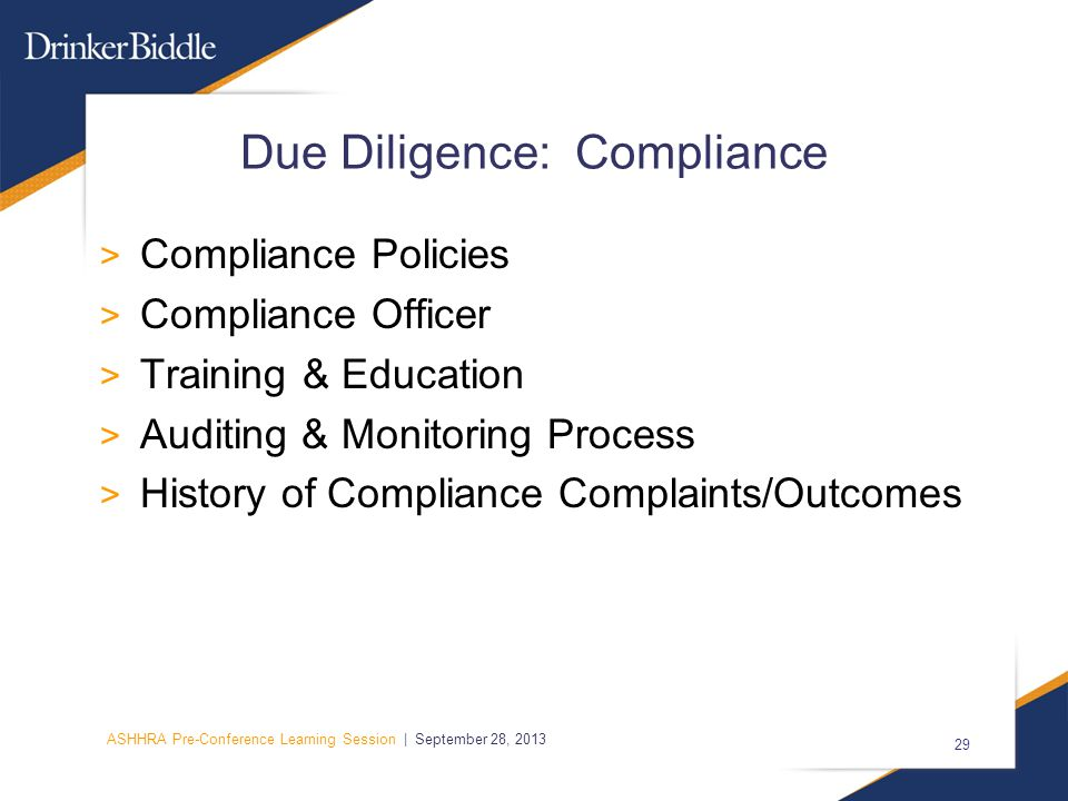 ASHHRA Pre-Conference Learning Session | September 28, 2013 29 Due Diligence: Compliance > Compliance Policies > Compliance Officer > Training & Education > Auditing & Monitoring Process > History of Compliance Complaints/Outcomes