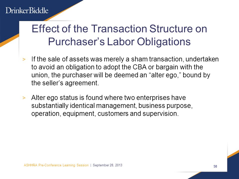 ASHHRA Pre-Conference Learning Session | September 28, 2013 58 Effect of the Transaction Structure on Purchaser's Labor Obligations > If the sale of assets was merely a sham transaction, undertaken to avoid an obligation to adopt the CBA or bargain with the union, the purchaser will be deemed an alter ego, bound by the seller's agreement.