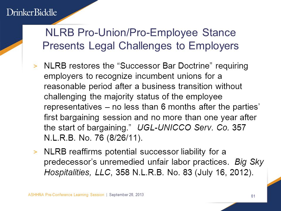 ASHHRA Pre-Conference Learning Session | September 28, 2013 81 NLRB Pro-Union/Pro-Employee Stance Presents Legal Challenges to Employers > NLRB restores the Successor Bar Doctrine requiring employers to recognize incumbent unions for a reasonable period after a business transition without challenging the majority status of the employee representatives – no less than 6 months after the parties' first bargaining session and no more than one year after the start of bargaining. UGL-UNICCO Serv.