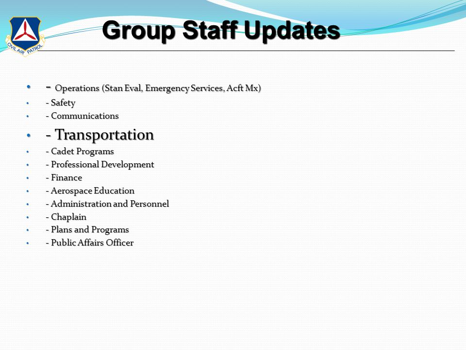 Group Staff Updates Group Staff Updates - Operations (Stan Eval, Emergency Services, Acft Mx) - Operations (Stan Eval, Emergency Services, Acft Mx) - Safety - Safety - Communications - Communications - Transportation - Transportation - Cadet Programs - Cadet Programs - Professional Development - Professional Development - Finance - Finance - Aerospace Education - Aerospace Education - Administration and Personnel - Administration and Personnel - Chaplain - Chaplain - Plans and Programs - Plans and Programs - Public Affairs Officer - Public Affairs Officer