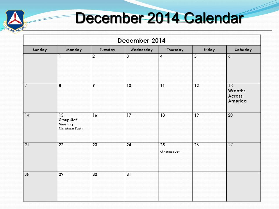 December 2014 Calendar December 2014 Calendar December 2014 SundayMondayTuesdayWednesdayThursdayFridaySaturday 12345 6 7 89101112 13 Wreaths Across America 14 15 Group Staff Meeting Christmas Party 16171819 20 21 22232425 Christmas Day 26 27 28 293031