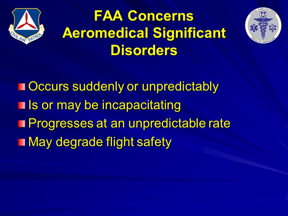 FAA Concerns Aeromedical Significant Disorders Occurs suddenly or unpredictably Is or may be incapacitating Progresses at an unpredictable rate May de