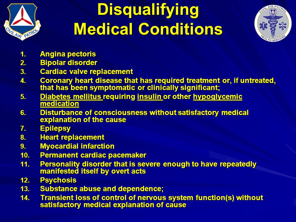 Disqualifying Medical Conditions 1. Angina pectoris 2. Bipolar disorder 3. Cardiac valve replacement 4. Coronary heart disease that has required treat
