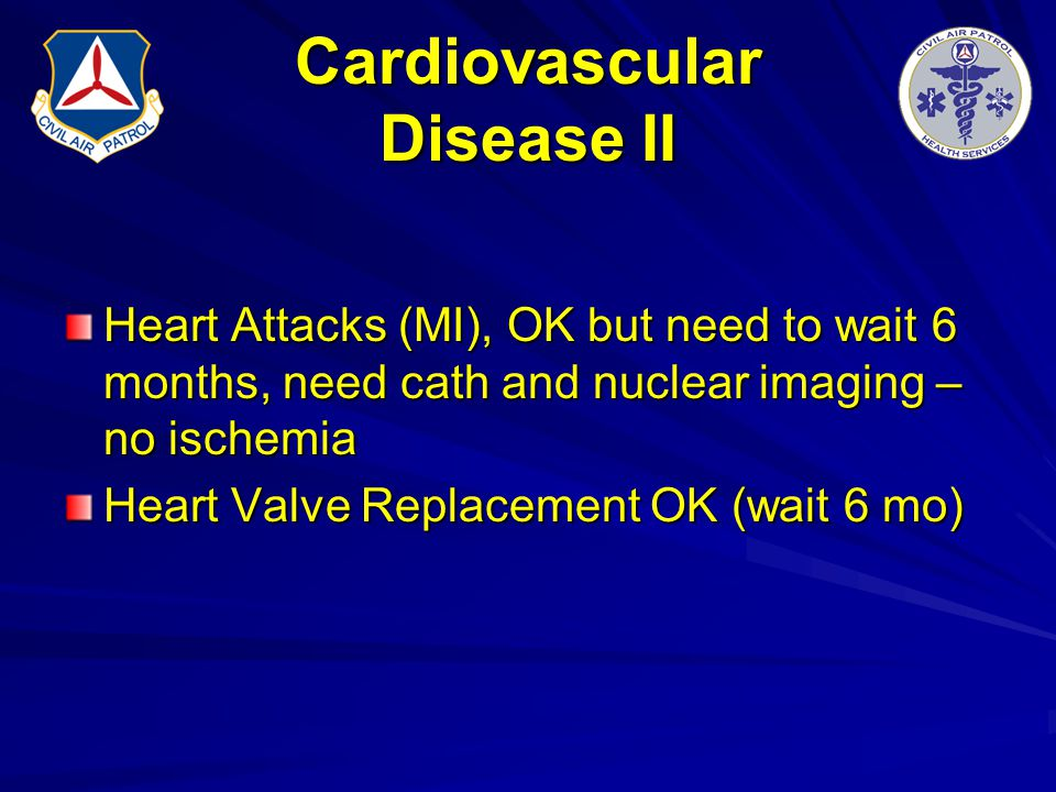 Cardiovascular Disease II Heart Attacks (MI), OK but need to wait 6 months, need cath and nuclear imaging – no ischemia Heart Valve Replacement OK (wa