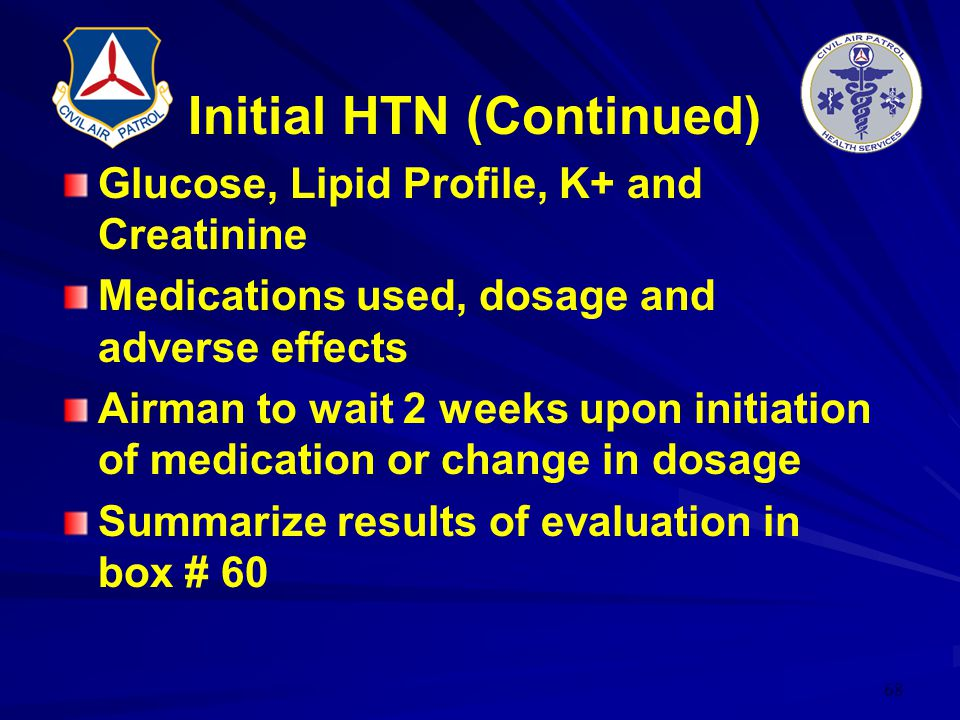 68 Initial HTN (Continued) Glucose, Lipid Profile, K+ and Creatinine Medications used, dosage and adverse effects Airman to wait 2 weeks upon initiati