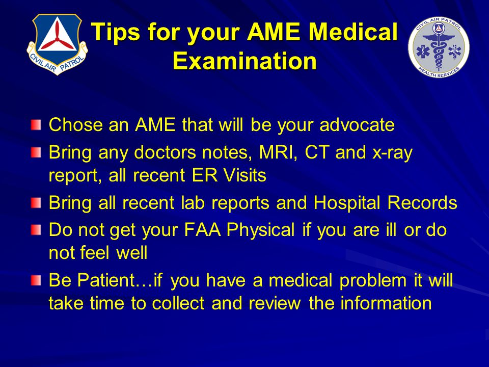 Tips for your AME Medical Examination Chose an AME that will be your advocate Bring any doctors notes, MRI, CT and x-ray report, all recent ER Visits