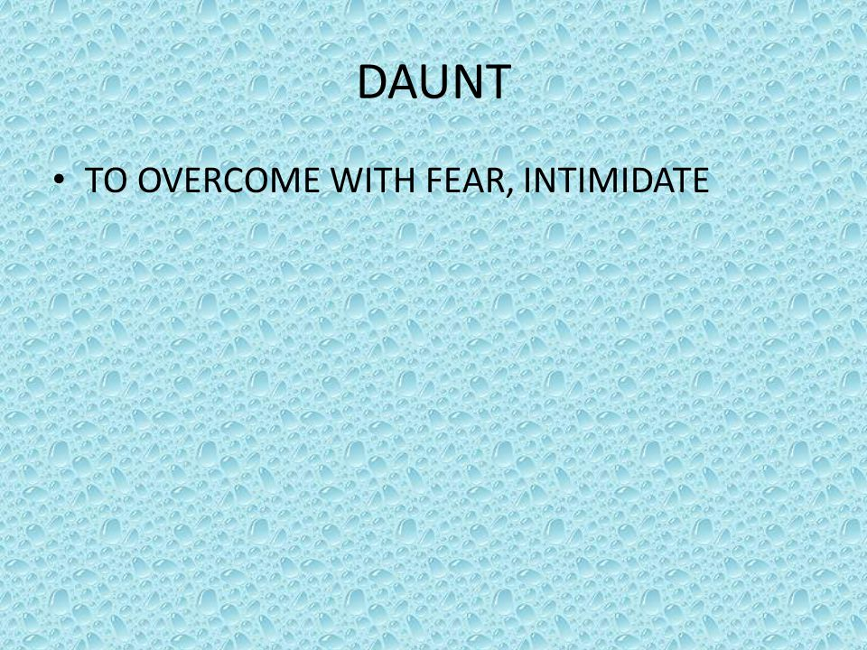 DAUNT TO OVERCOME WITH FEAR, INTIMIDATE