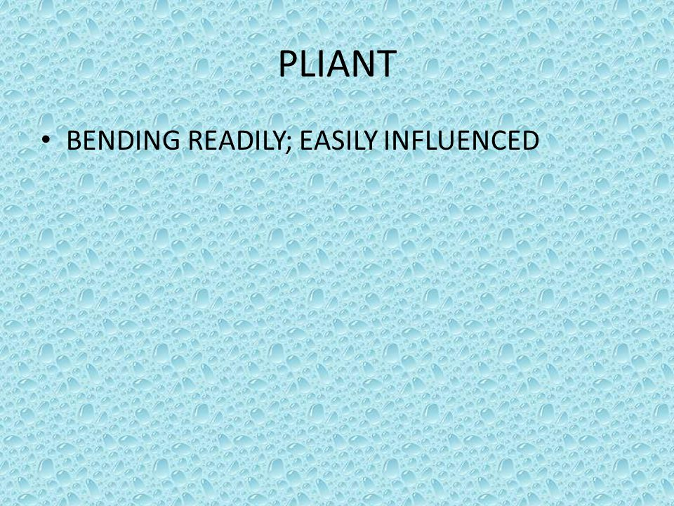 PLIANT BENDING READILY; EASILY INFLUENCED