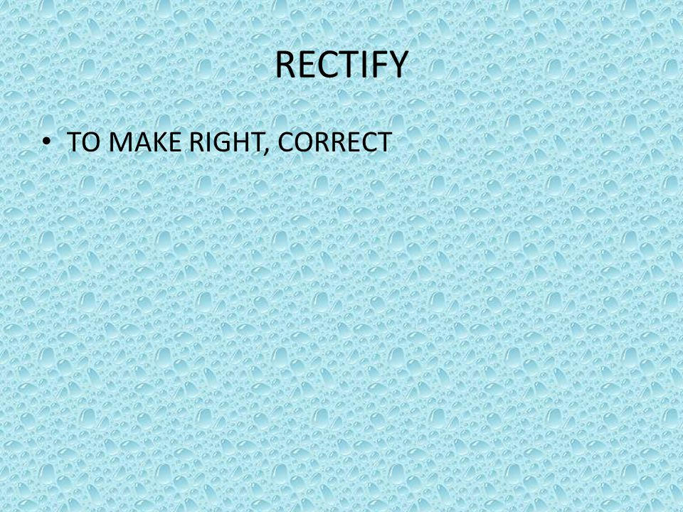 RECTIFY TO MAKE RIGHT, CORRECT
