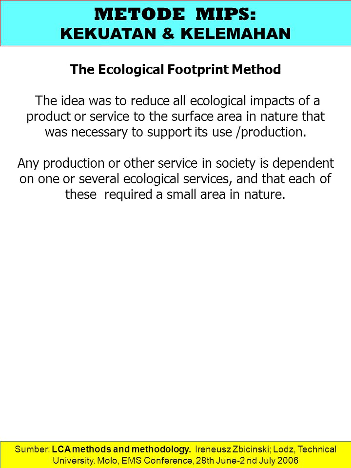 The Ecological Footprint Method The idea was to reduce all ecological impacts of a product or service to the surface area in nature that was necessary to support its use /production.