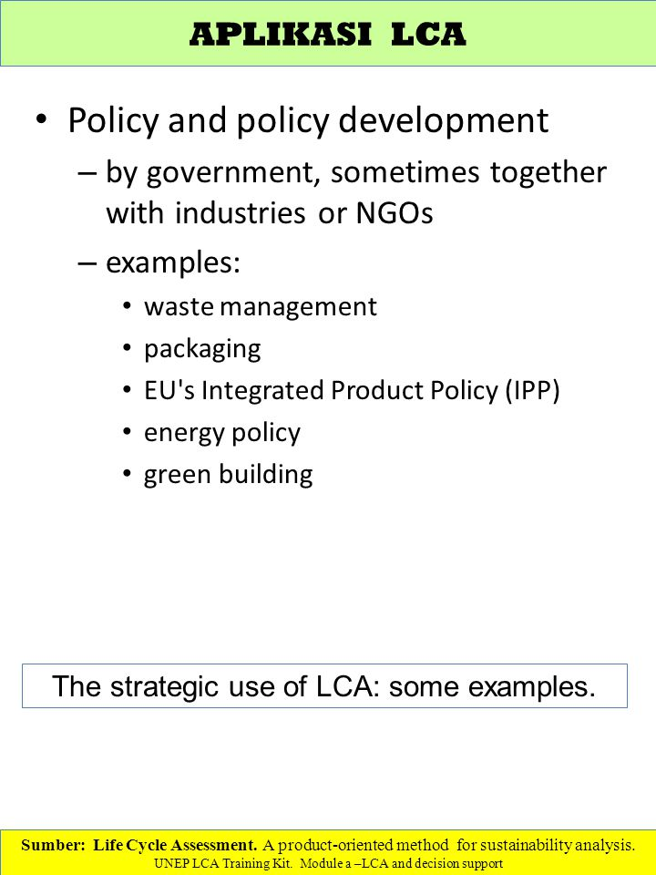 Policy and policy development – by government, sometimes together with industries or NGOs – examples: waste management packaging EU s Integrated Product Policy (IPP) energy policy green building Sumber: Life Cycle Assessment.