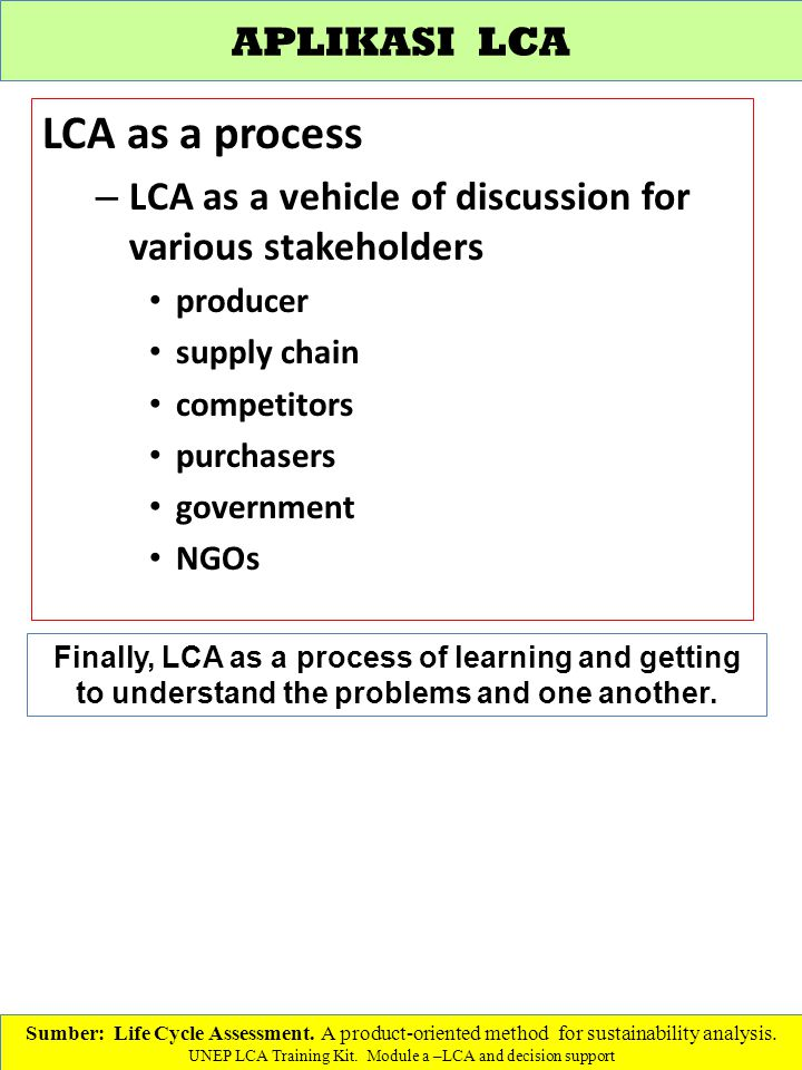 LCA as a process – LCA as a vehicle of discussion for various stakeholders producer supply chain competitors purchasers government NGOs Sumber: Life Cycle Assessment.