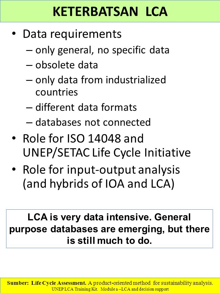 Data requirements – only general, no specific data – obsolete data – only data from industrialized countries – different data formats – databases not connected Role for ISO 14048 and UNEP/SETAC Life Cycle Initiative Role for input-output analysis (and hybrids of IOA and LCA) Sumber: Life Cycle Assessment.