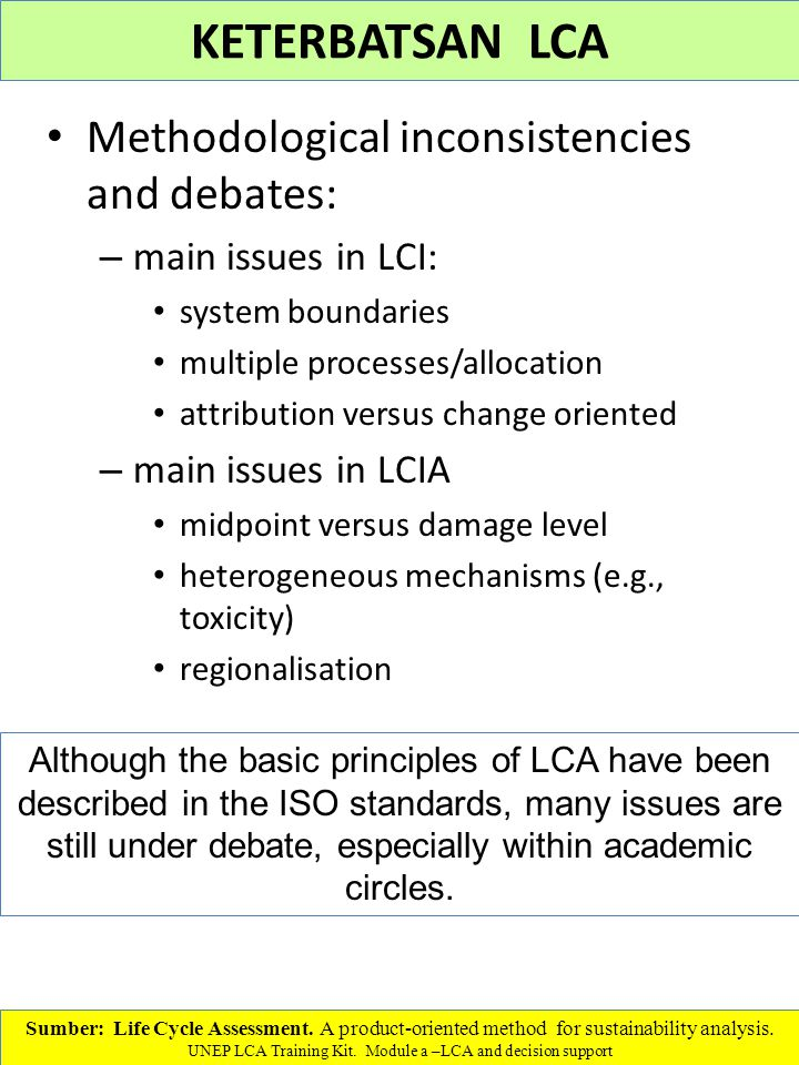 Methodological inconsistencies and debates: – main issues in LCI: system boundaries multiple processes/allocation attribution versus change oriented – main issues in LCIA midpoint versus damage level heterogeneous mechanisms (e.g., toxicity) regionalisation Sumber: Life Cycle Assessment.