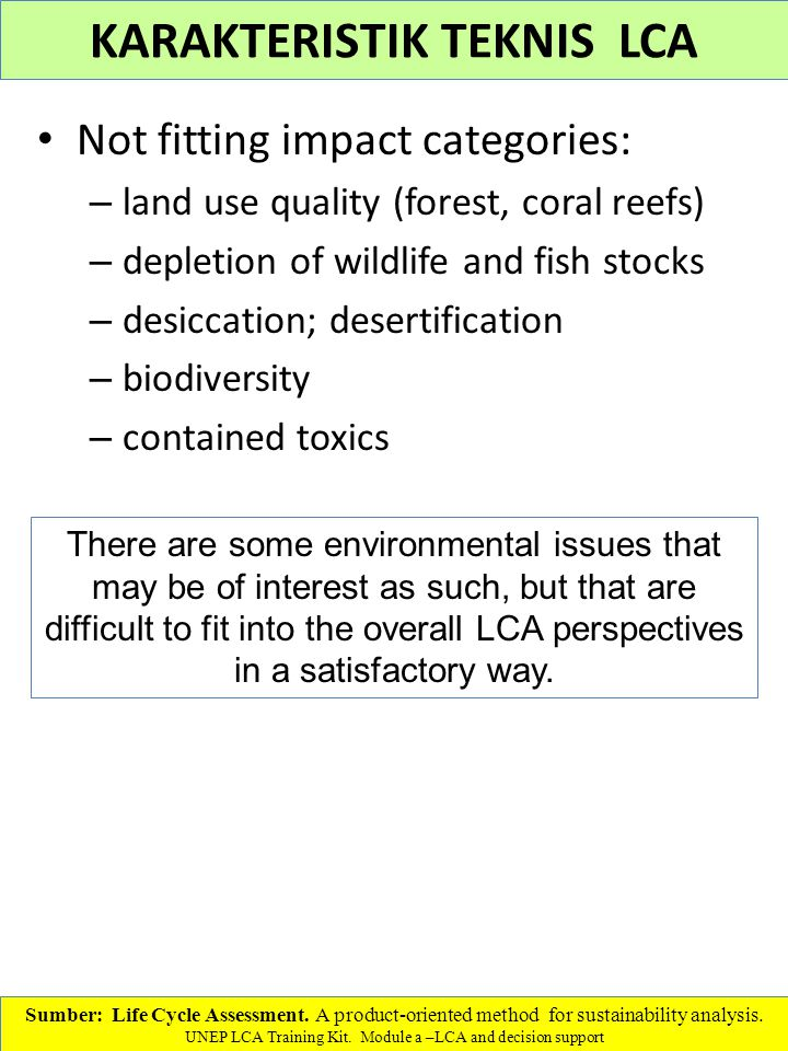 Not fitting impact categories: – land use quality (forest, coral reefs) – depletion of wildlife and fish stocks – desiccation; desertification – biodiversity – contained toxics Sumber: Life Cycle Assessment.