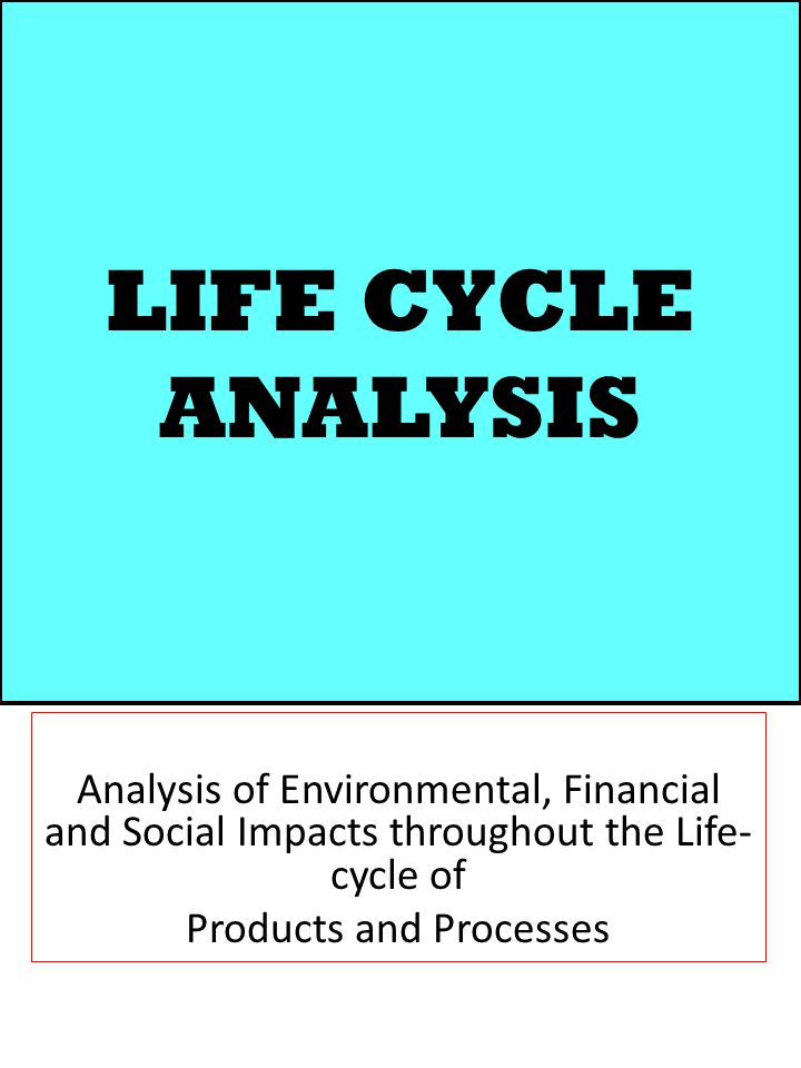 LIFE CYCLE ANALYSIS Analysis of Environmental, Financial and Social Impacts throughout the Life- cycle of Products and Processes