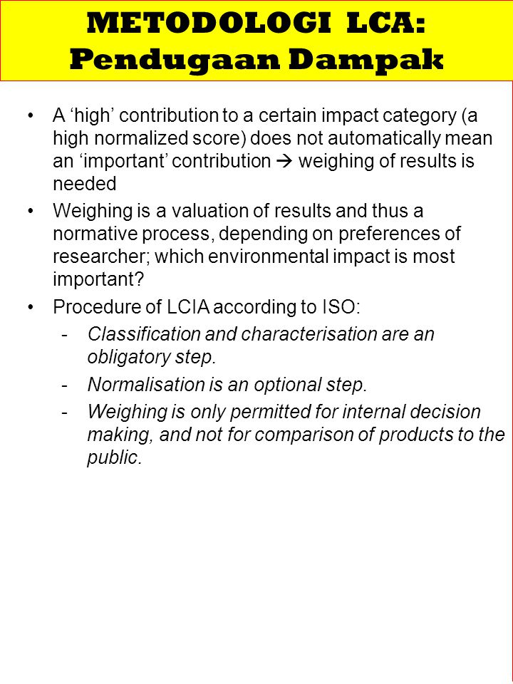 A 'high' contribution to a certain impact category (a high normalized score) does not automatically mean an 'important' contribution  weighing of results is needed Weighing is a valuation of results and thus a normative process, depending on preferences of researcher; which environmental impact is most important.