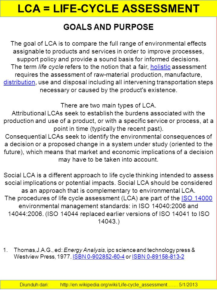 GOALS AND PURPOSE The goal of LCA is to compare the full range of environmental effects assignable to products and services in order to improve processes, support policy and provide a sound basis for informed decisions.