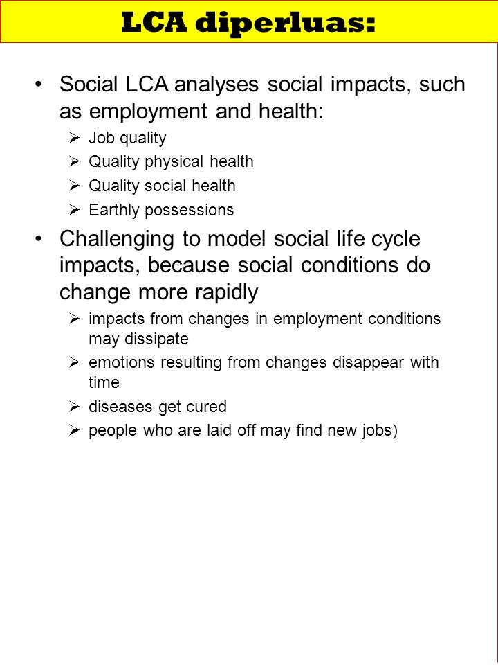 Social LCA analyses social impacts, such as employment and health:   Job quality   Quality physical health   Quality social health   Earthly possessions Challenging to model social life cycle impacts, because social conditions do change more rapidly   impacts from changes in employment conditions may dissipate   emotions resulting from changes disappear with time   diseases get cured   people who are laid off may find new jobs) LCA diperluas: