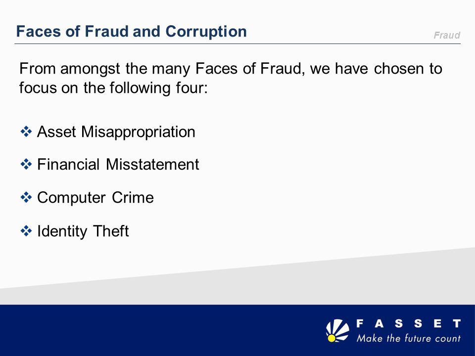 Fraud Faces of Fraud and Corruption From amongst the many Faces of Fraud, we have chosen to focus on the following four:  Asset Misappropriation  Fi