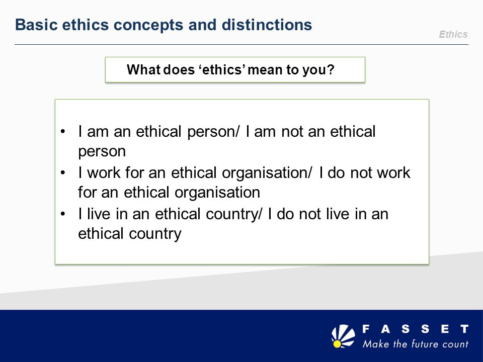 Ethics Basic ethics concepts and distinctions I am an ethical person/ I am not an ethical person I work for an ethical organisation/ I do not work for