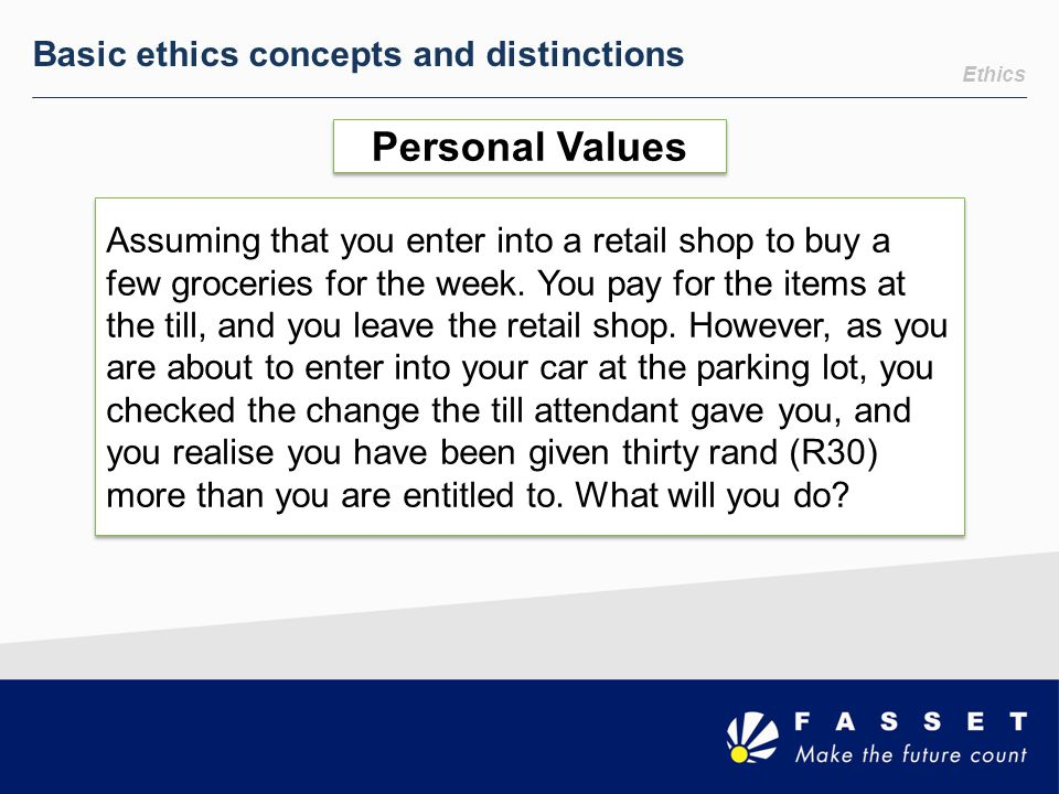 Ethics Basic ethics concepts and distinctions Personal Values Assuming that you enter into a retail shop to buy a few groceries for the week. You pay