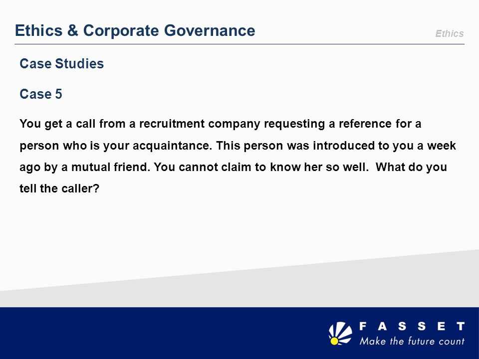 Ethics & Corporate Governance You get a call from a recruitment company requesting a reference for a person who is your acquaintance. This person was