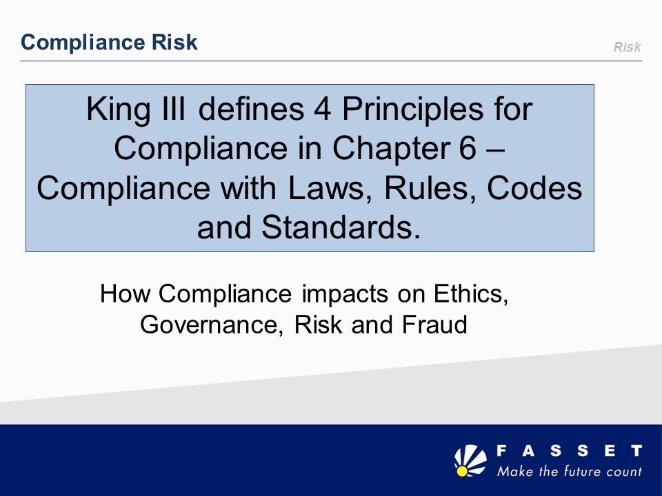 Risk Compliance Risk How Compliance impacts on Ethics, Governance, Risk and Fraud King III defines 4 Principles for Compliance in Chapter 6 – Complian