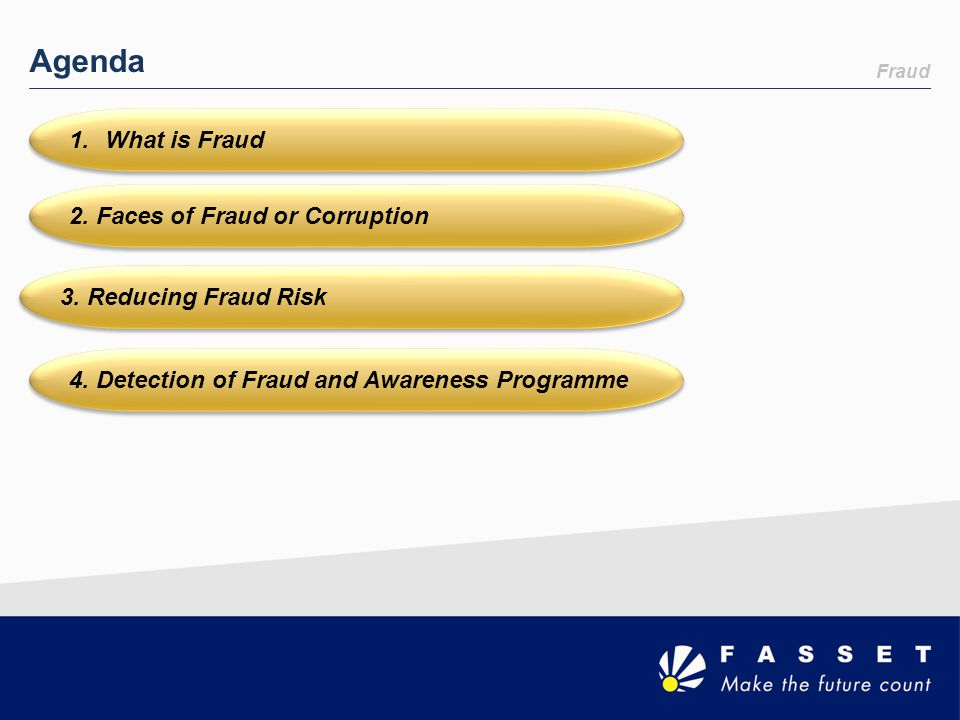 Agenda 1.What is Fraud 2. Faces of Fraud or Corruption 3. Reducing Fraud Risk 4. Detection of Fraud and Awareness Programme