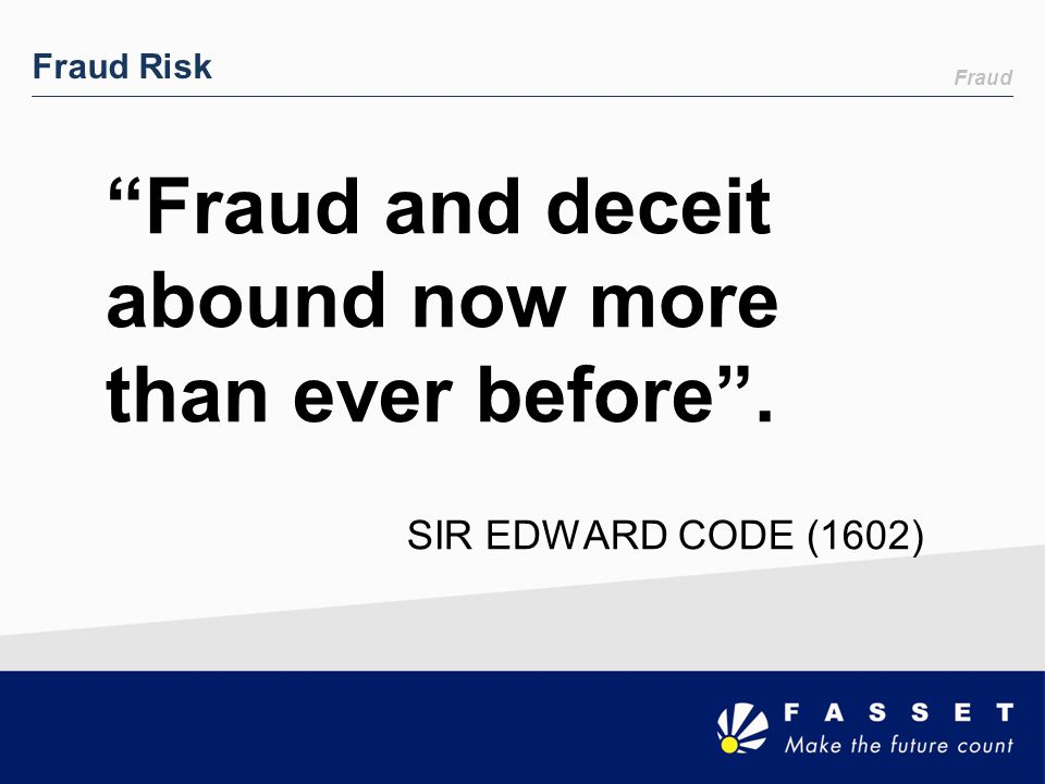 """Fraud Fraud Risk """"Fraud and deceit abound now more than ever before"""". SIR EDWARD CODE (1602)"""