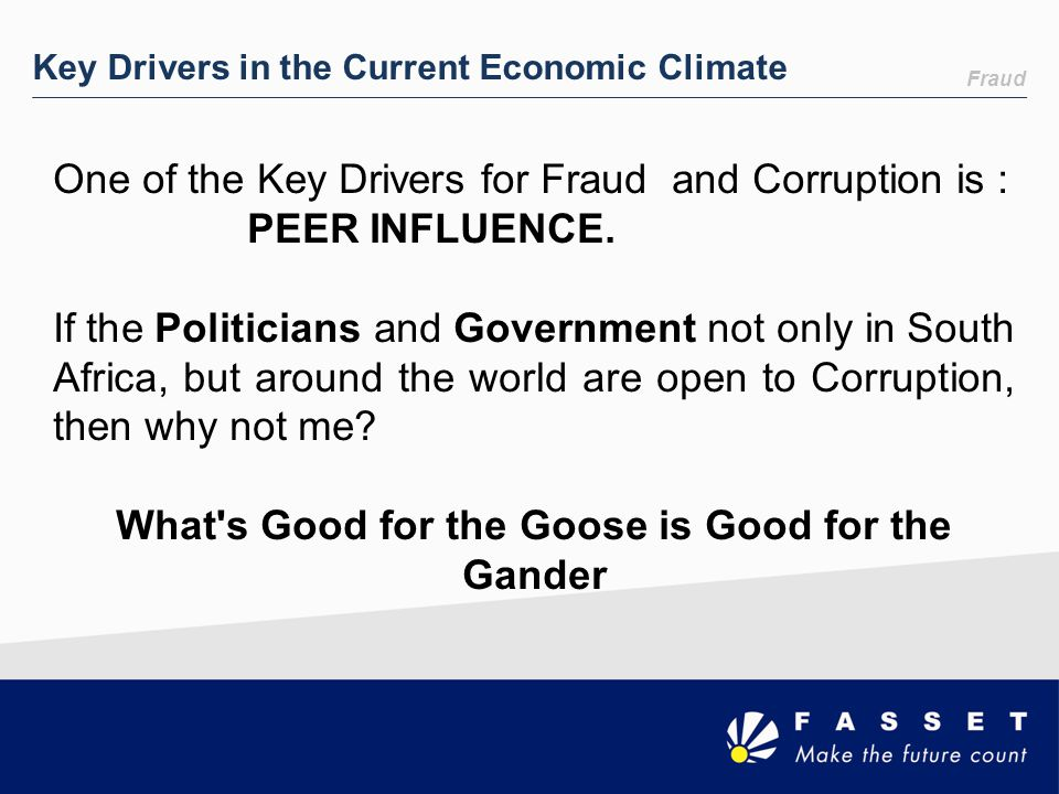 Fraud Key Drivers in the Current Economic Climate One of the Key Drivers for Fraud and Corruption is : PEER INFLUENCE. If the Politicians and Governme