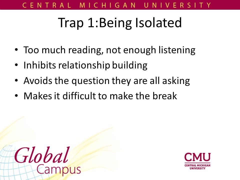 Trap 1:Being Isolated Too much reading, not enough listening Inhibits relationship building Avoids the question they are all asking Makes it difficult to make the break
