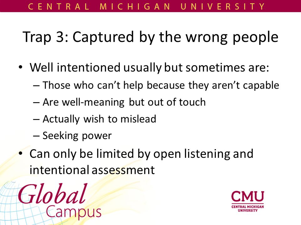 Trap 3: Captured by the wrong people Well intentioned usually but sometimes are: – Those who can't help because they aren't capable – Are well-meaning but out of touch – Actually wish to mislead – Seeking power Can only be limited by open listening and intentional assessment