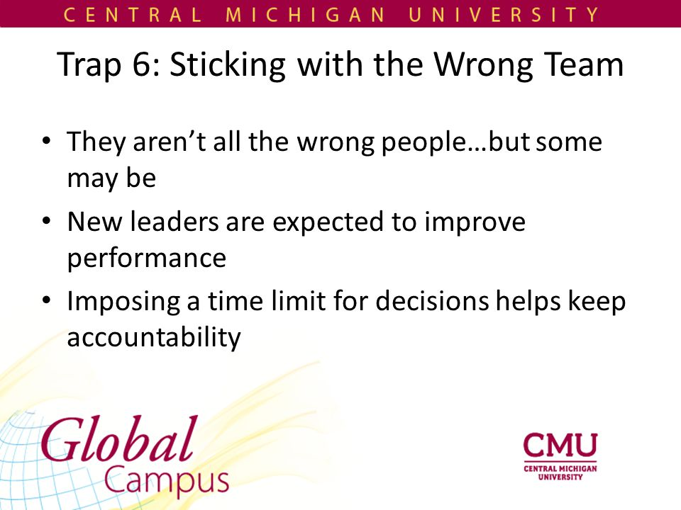 Trap 6: Sticking with the Wrong Team They aren't all the wrong people…but some may be New leaders are expected to improve performance Imposing a time limit for decisions helps keep accountability