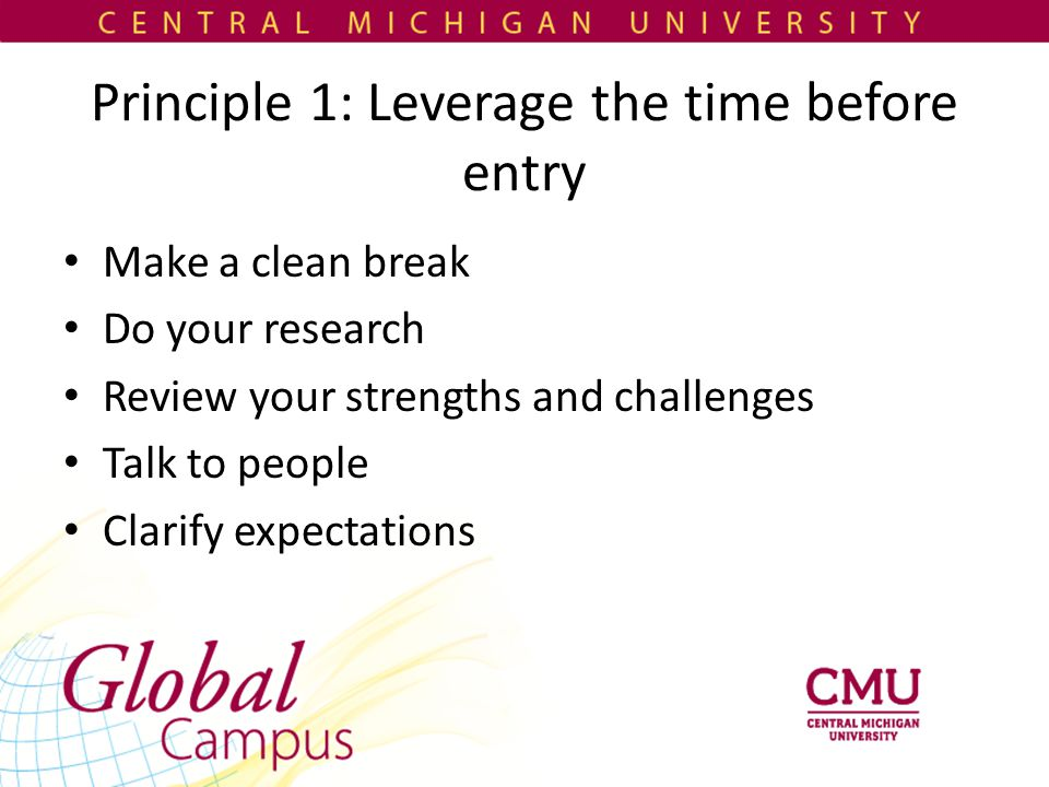 Principle 1: Leverage the time before entry Make a clean break Do your research Review your strengths and challenges Talk to people Clarify expectations