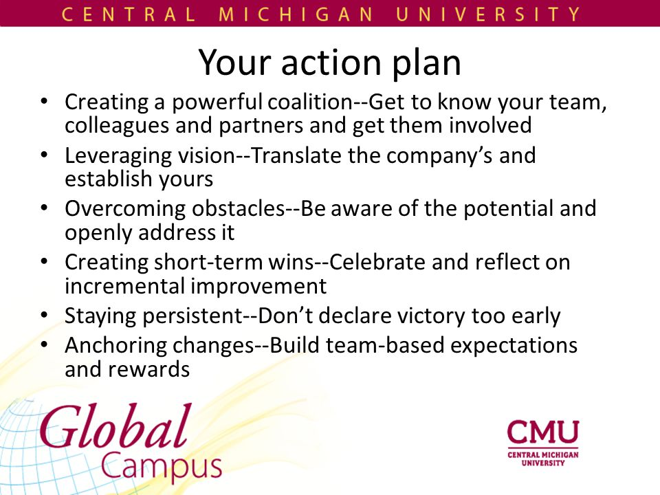 Your action plan Creating a powerful coalition--Get to know your team, colleagues and partners and get them involved Leveraging vision--Translate the company's and establish yours Overcoming obstacles--Be aware of the potential and openly address it Creating short-term wins--Celebrate and reflect on incremental improvement Staying persistent--Don't declare victory too early Anchoring changes--Build team-based expectations and rewards