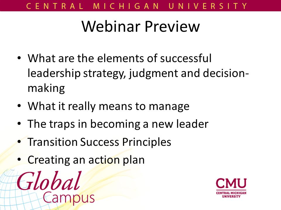 Webinar Preview What are the elements of successful leadership strategy, judgment and decision- making What it really means to manage The traps in becoming a new leader Transition Success Principles Creating an action plan