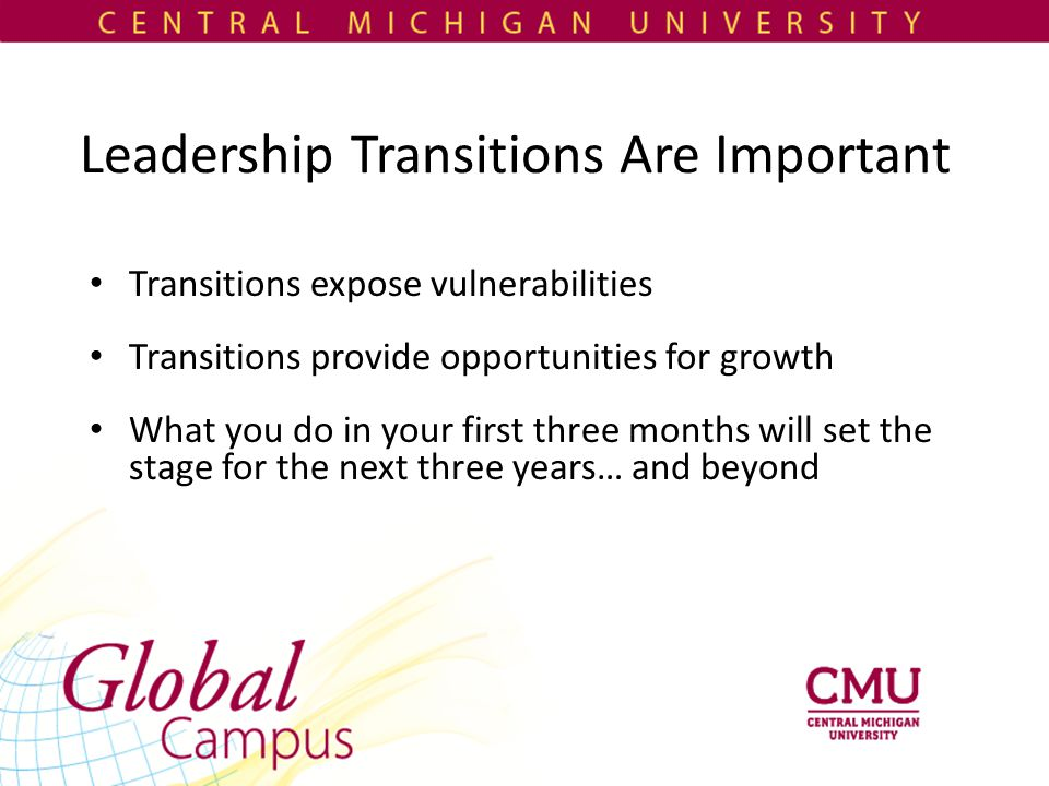 Leadership Transitions Are Important Transitions expose vulnerabilities Transitions provide opportunities for growth What you do in your first three months will set the stage for the next three years… and beyond