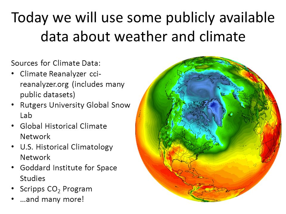 Today we will use some publicly available data about weather and climate Sources for Climate Data: Climate Reanalyzer cci- reanalyzer.org (includes many public datasets) Rutgers University Global Snow Lab Global Historical Climate Network U.S.