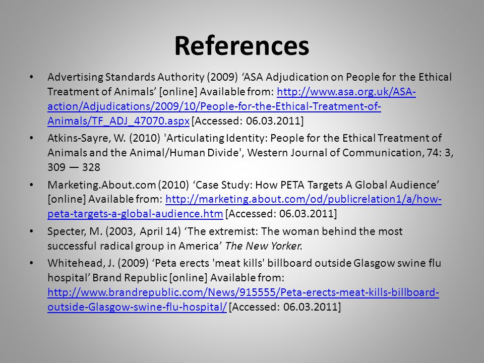 References Advertising Standards Authority (2009) 'ASA Adjudication on People for the Ethical Treatment of Animals' [online] Available from: http://www.asa.org.uk/ASA- action/Adjudications/2009/10/People-for-the-Ethical-Treatment-of- Animals/TF_ADJ_47070.aspx [Accessed: 06.03.2011]http://www.asa.org.uk/ASA- action/Adjudications/2009/10/People-for-the-Ethical-Treatment-of- Animals/TF_ADJ_47070.aspx Atkins-Sayre, W.
